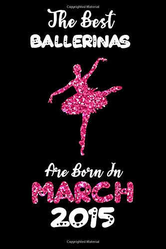 The Best Ballerinas are Born in March 2015: 5th Birthday Glitter notebook gift for kids, girls, Ballerinas dancers and ballet players born in  2015 (Lined Pages 6x9 100 Pages)
