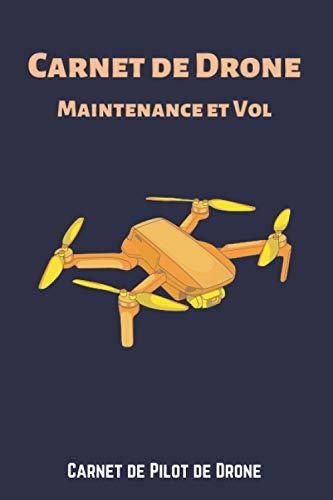 Carnet de Drone Maintenance et Vol: Carnet de bord du Pilote de Drone pour noter vos vols de drone avec tous les détails dans un seul endroit bien ... UAS pilot, Cadeau pour pilot de drone.