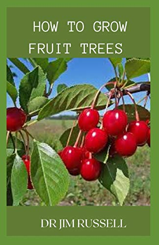 HOW TO GROW FRUIT TREES: An Ultimate Guide To Growing And Cultivation Of Fruits Trees In Your Home
