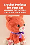 Crochet Projects for Your Cat: Adorable Cat Patterns and Guide to Crochet: Knitting Cute and Stunning Cats