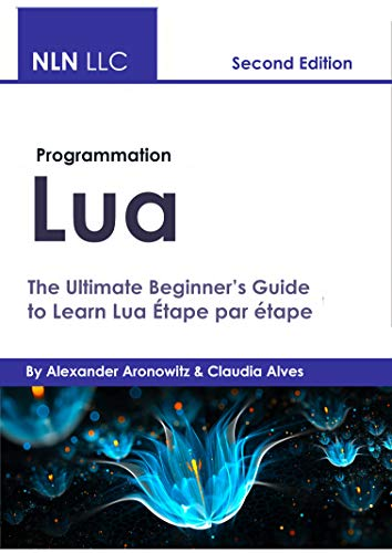 Programmation Lua: The Ultimate Beginner's Guide toLearn Lua Étape par étape (French Edition)