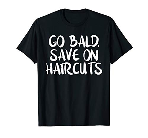 Go Bald Save On Haircuts - Funny Sexy Bald Guy Tshirt Gift