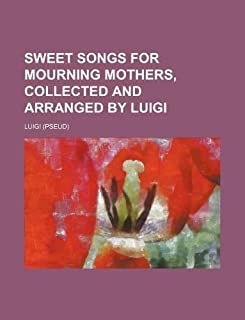 Sweet Songs for Mourning Mothers, Collected and Arranged by Luigi