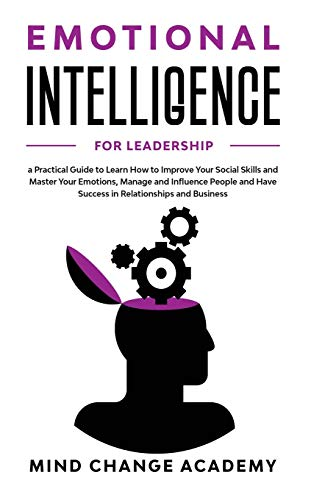 Emotional Intelligence For Leadership: A Practical Guide To Learn How To Improve Your Social Skills And Master Your Emotions, Manage And Influence People And Have Success In Relationships And Business