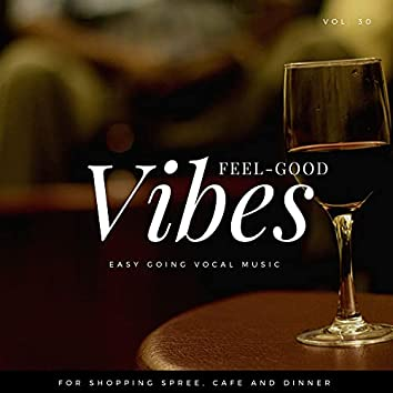 Feel-Good Vibes - Easy Going Vocal Music For Shopping Spree, Cafe And Dinner, Vol. 30