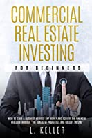 """Commercial Real Estate Investing for Beginners: how to start a business without any money and achieve the financial freedom through """"the rental of properties and passive income"""" (Real Estate Home & Business)"""