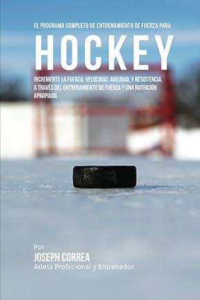 El Programa Completo de Entrenamiento de Fuerza para Hockey: Incremente la fuerza, velocidad,
