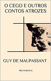 O Cego e outros Contos Atrozes (Mestres da Literatura de Terror,Horror e Fantasia Livro 21) por [Guy de Maupassant, Paulo Soriano]