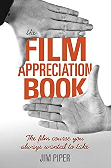 The Film Appreciation Book: The Film Course You Always Wanted to Take by [Jim Piper]