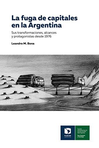 La fuga de capitales en la Argentina: Sus transformaciones, alcances y protagonistas desde 1976 (Documento de Trabajo) (Spanish Edition)