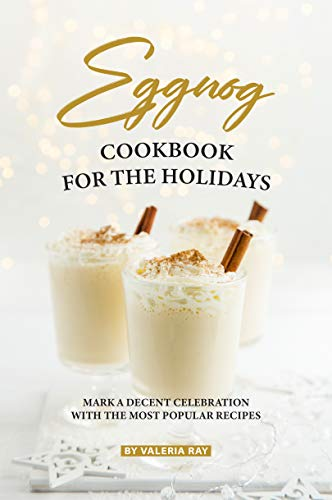 Eggnog Cookbook for The Holidays: Mark A Decent Celebration with The Most Popular Recipes (English Edition)
