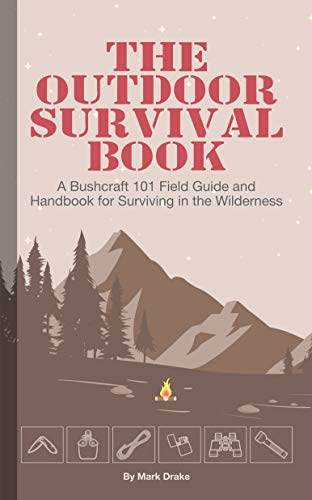 The Outdoor Survival Book: A Bushcraft 101 Field Guide and Handbook for Surviving in the Wilderness (English Edition)