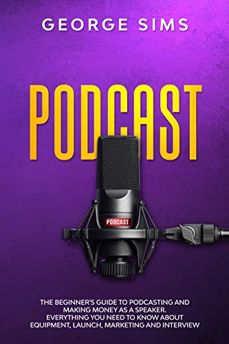 Podcast: The Beginner's Guide to Podcasting and Making Money as a Speaker. Everything you Need to Know about Equipment, Launch, Marketing and Interview (English Edition)