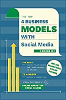 Top 4 Business Models with Social Media [4 in 1]: The Guide that Revolutionized the Young Minds of Online to Achieve Success in a Short Time