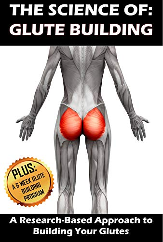 THE SCIENCE OF: GLUTE BUILDING: A Research-Based Approach to Building Your Glutes