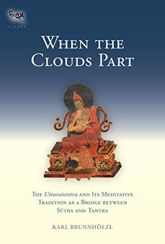 When the Clouds Part: The Uttaratantra and Its Meditative Tradition as a Bridge between Sutra and Tant ra (Tsadra Book 16)