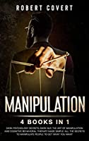 Manipulation: 4 Books in 1: Dark Psychology Secrets, Dark NLP, The Art of Manipulation and Cognitive Behavioral Therapy Made Simple. All the Secrets to Manipulate People to Get What you Want