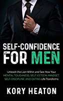 Self-Confidence for Men: Unleash the Lion within and See How Your Mental Toughness, Self-Esteem, Mindset, Self-Discipline, and Dating Life Transforms