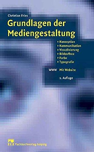 Grundlagen der Mediengestaltung: Konzeption, Kommunikation, Visualisierung, Bildaufbau, Farbe, Typografie