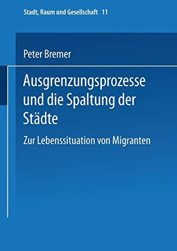 Ausgrenzungsprozesse und die Spaltung der Städte: Zur Lebenssituation Von Migranten (Stadt, Raum Und Gesellschaft) (German Edition) (Stadt, Raum und Gesellschaft (11), Band 11)