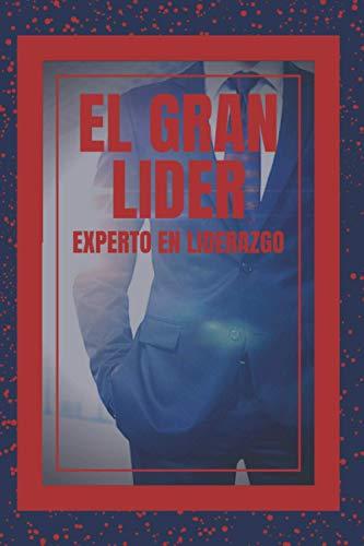 EL GRAN LIDER: EXPERTO EN LIDERAZGO: El gran libro que todo lider debe tener! Enseñanzas PODEROSAS de LIDERAZGO!
