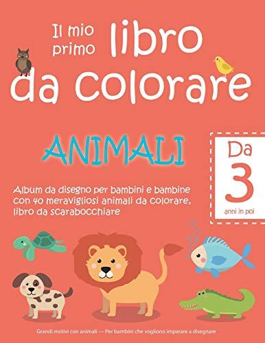 Il mio primo libro da colorare ANIMALI — Da 3 anni in poi — Album da disegno per bambini e bambine con 40 meravigliosi animali da colorare, libro da ... Per bambini che vogliono imparare a disegnare