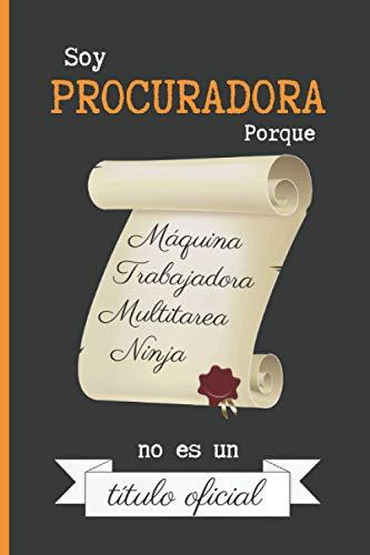 SOY PROCURADORA PORQUE MÁQUINA TRABAJADORA MULTITAREA NINJA NO ES UN TÍTULO OFICIAL: CUADERNO DE NOTAS. LIBRETA DE APUNTES, DIARIO PERSONAL O AGENDA PARA PROCURADORAS. REGALO DE CUMPLEAÑOS.