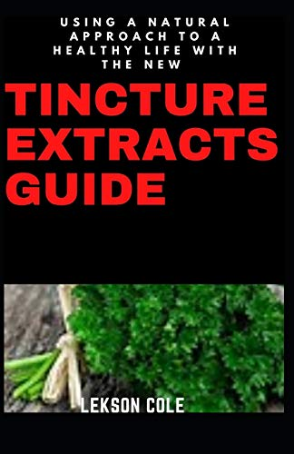 Using A Natural Approach To A Healthy Life With The New Tincture Extracts Guide