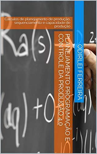 Planejamento Programação e Controle da Produção 4.0: Calculos de planejamento de produção, sequenciamento e capacidade de produção (Engenharia Livro 2) (Portuguese Edition)
