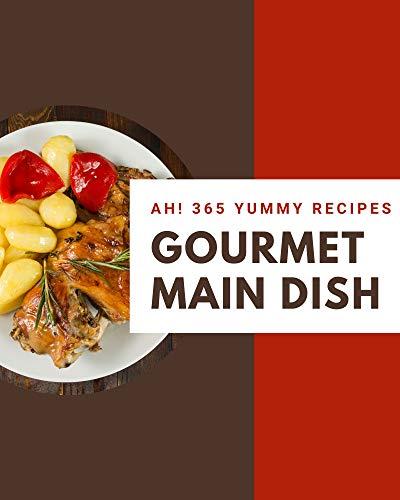 Ah! 365 Yummy Gourmet Main Dish Recipes: An Inspiring Yummy Gourmet Main Dish Cookbook for You (English Edition)