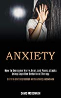Anxiety: How to Overcome Worry, Fear, and Panic Attacks Using Cognitive Behavioral Therapy (Dare to End Depression With Anxiety Workbook)
