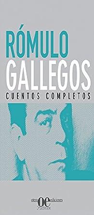 Rómulo Gallegos: Cuentos completos par Rómulo Gallegos