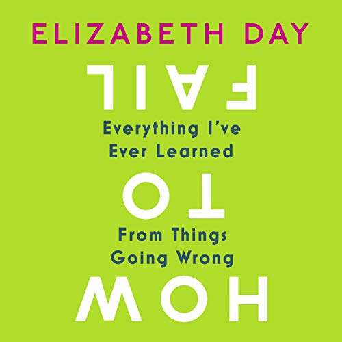 How to Fail: Everything I've Ever Learned from Things Going Wrong Audiobook By Elizabeth Day cover art