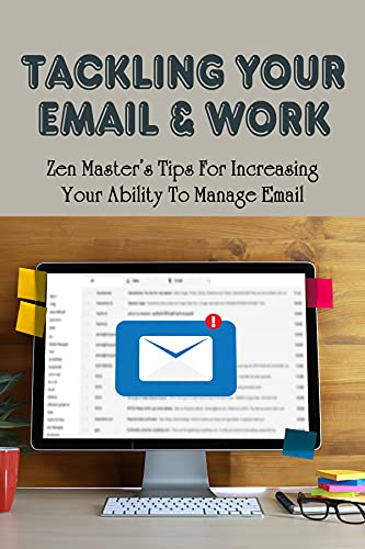 Tackling Your Email & Work: Zen Master's Tips For Increasing Your Ability To Manage Email: How Can I Improve My Email Management Skills (English Edition)
