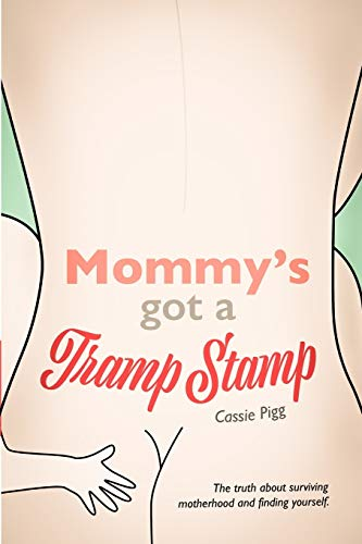 Mommy's Got a Tramp Stamp: The truth about surviving motherhood and finding yourself.