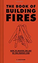 The Book of Building Fires: How to Master the Art of the Perfect Fire (Survival Books for Adults, Camping Books, Survival ...