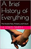 A Brief History of Everything: The Ancient Past, Present, and Future (English Edition)