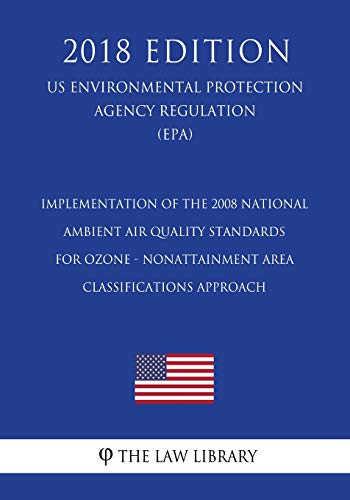 Implementation of the 2008 National Ambient Air Quality Standards for Ozone - Nonattainment Area Classifications Approach (US Environmental Protection Agency Regulation) (EPA) (2018 Edition)