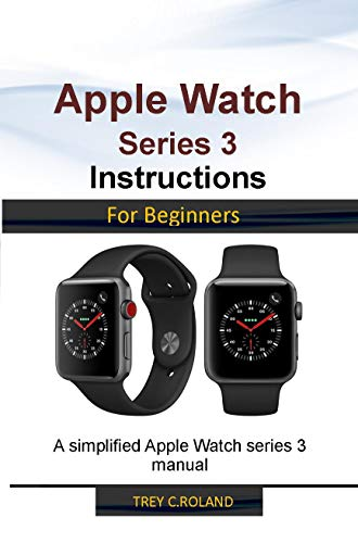 APPLE WATCH SERIES 3 INSTRUCTIONS FOR BEGINNERS: A simplified Apple Watch series 3 manual (English Edition)