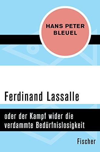 Ferdinand Lassalle: oder der Kampf wider die verdammte Bedürfnislosigkeit