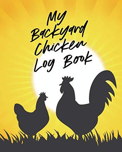 My Backyard Chicken Log Book: Raising Happy Flock - Healthy Hens - Animal Husbandry