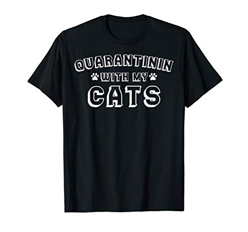 Quarantinin With My Cats - Funny Cat Owner Quarantine Gift T-Shirt