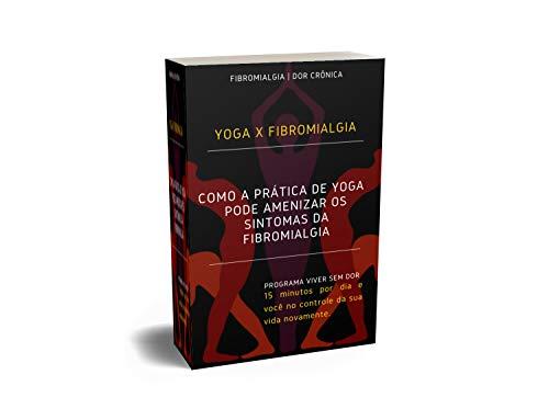 COMO A PRÁTICA DE YOGA PODE AMENIZAR OS SINTOMAS DA FIBROMIALGIA: YOGA X FIBROMIALGIA (SAÚDE Livro 1) (Portuguese Edition)