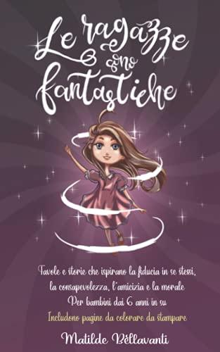 Le ragazze sono fantastiche: Favole e storie che ispirano la fiducia in se stessi, la consapevolezza, l'amicizia e la morale - Per bambini dai 6 anni in su - Includono pagine da colorare da stampare