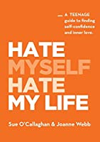 Hate Myself Hate My Life: A Teenage Guide to finding Self-Confidence and Inner Love.