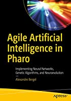 Agile Artificial Intelligence in Pharo: Implementing Neural Networks, Genetic Algorithms, and Neuroevolution Front Cover