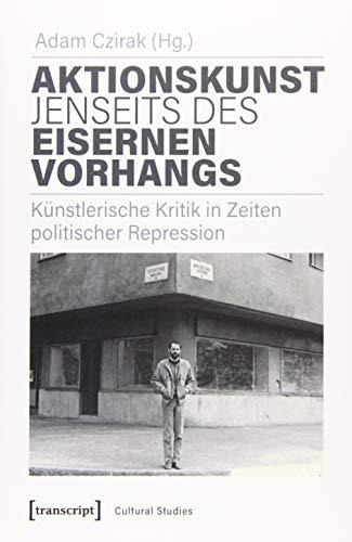 Aktionskunst jenseits des Eisernen Vorhangs: Künstlerische Kritik in Zeiten politischer Repression (Cultural Studies, Bd. 52)