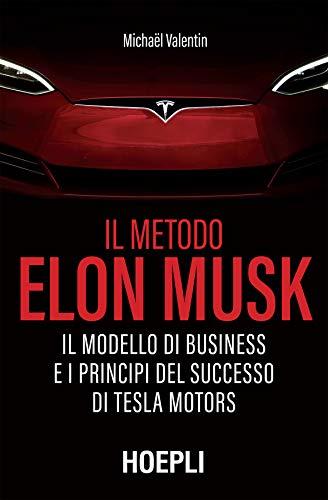 Il metodo Elon Musk: Il modello di business e i principi del successo di Tesla Motors