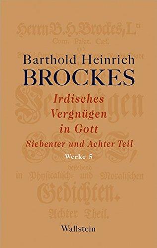 Irdisches Vergnügen in Gott: Siebenter und Achter Teil (Barthold Heinrich Brockes Werke)
