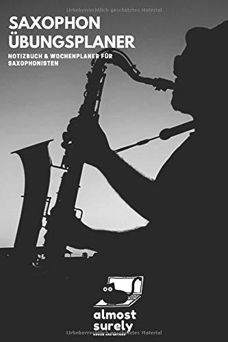 Saxophon Übungsplaner | Notizbuch und Wochenplaner für Saxophonisten: inkl. Seiten mit Notenlinien für Kompositionen und Übungen